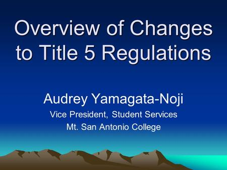 Overview of Changes to Title 5 Regulations Audrey Yamagata-Noji Vice President, Student Services Mt. San Antonio College.