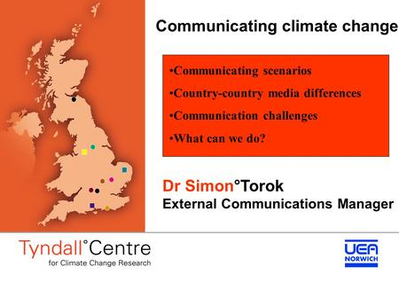 Communicating climate change Dr Simon°Torok External Communications Manager Communicating scenarios Country-country media differences Communication challenges.