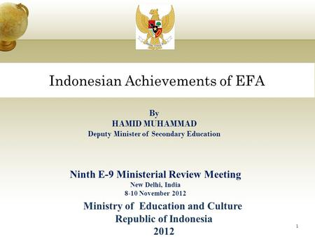 Indonesian Achievements of EFA 1 By HAMID MUHAMMAD Deputy Minister of Secondary Education Ninth E-9 Ministerial Review Meeting New Delhi, India 8-10 November.