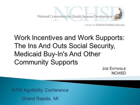 Work Incentives and Work Supports: The Ins And Outs Social Security, Medicaid Buy-In's And Other Community Supports J OE E NTWISLE NCHSD NTW AgrAbility.
