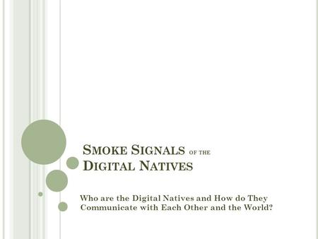 S MOKE S IGNALS OF THE D IGITAL N ATIVES Who are the Digital Natives and How do They Communicate with Each Other and the World?