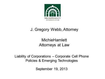MichieHamlett Attorneys at Law J. Gregory Webb, Attorney Liability of Corporations – Corporate Cell Phone Policies & Emerging Technologies September 19,