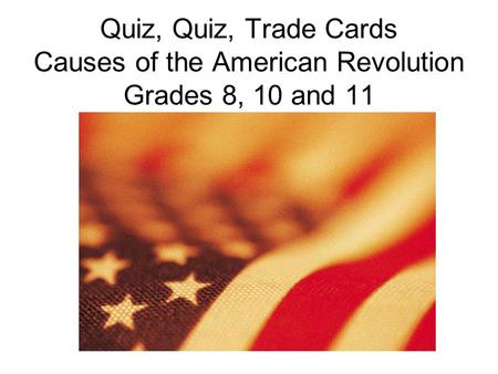 Quiz, Quiz, Trade Cards Causes of the American Revolution Grades 8, 10 and 11.