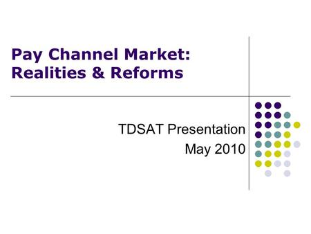 Pay Channel Market: Realities & Reforms TDSAT Presentation May 2010.