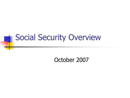 Social Security Overview October 2007. Terminology Social Security Benefits Title II Supplemental Security Benefits Title 16 SSI.