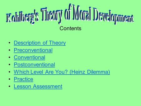 Contents Description of Theory Preconventional Conventional Postconventional Which Level Are You? (Heinz Dilemma) Practice Lesson Assessment.