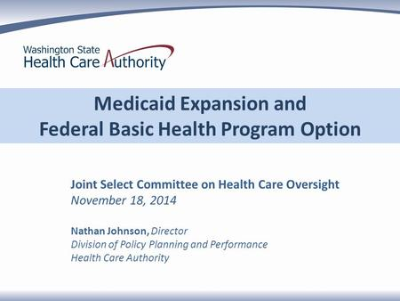 Medicaid Expansion and Federal Basic Health Program Option Joint Select Committee on Health Care Oversight November 18, 2014 Nathan Johnson, Director Division.