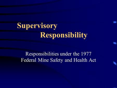 Supervisory Responsibility Responsibilities under the 1977 Federal Mine Safety and Health Act.