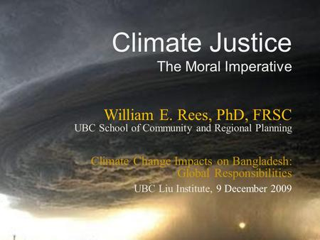 Climate Justice The Moral Imperative William E. Rees, PhD, FRSC UBC School of Community and Regional Planning Climate Change Impacts on Bangladesh: Global.