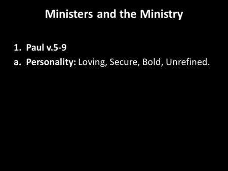 Ministers and the Ministry 1. Paul v.5-9 a. Personality: Loving, Secure, Bold, Unrefined.