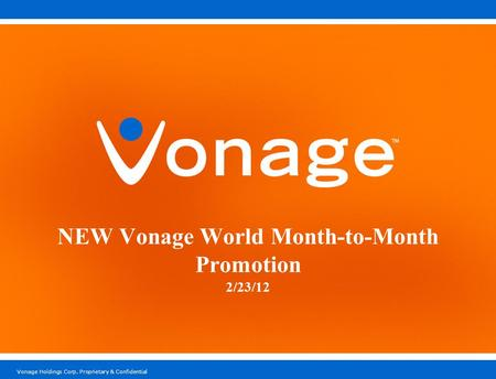 Vonage Holdings Corp. Proprietary & Confidential NEW Vonage World Month-to-Month Promotion 2/23/12.