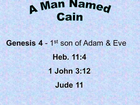 Genesis 4 - 1 st son of Adam & Eve Heb. 11:4 1 John 3:12 Jude 11.