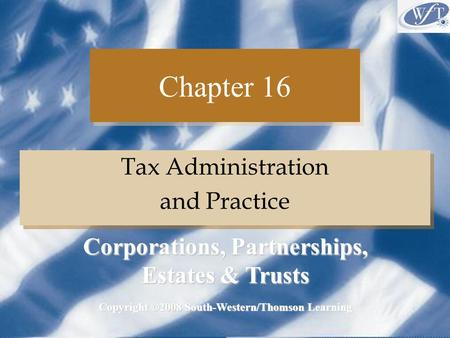 Chapter 16 Tax Administration and Practice Tax Administration and Practice Copyright ©2008 South-Western/Thomson Learning Corporations, Partnerships, Estates.