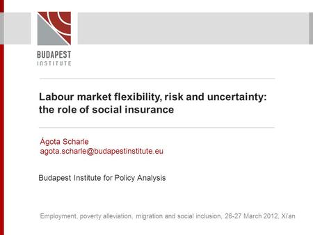 Labour market flexibility, risk and uncertainty: the role of social insurance Ágota Scharle Budapest Institute for Policy.