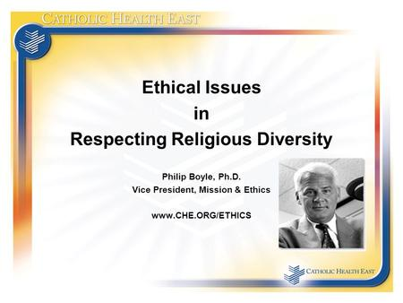 Ethical Issues in Respecting Religious Diversity Philip Boyle, Ph.D. Vice President, Mission & Ethics www.CHE.ORG/ETHICS.