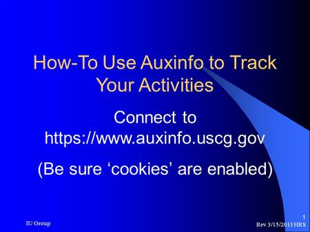 Rev 3/15/2013 HRS IU Group 1 How-To Use Auxinfo to Track Your Activities Connect to https://www.auxinfo.uscg.gov (Be sure 'cookies' are enabled)