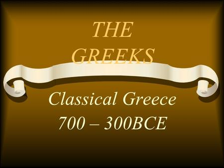 THE GREEKS Classical Greece 700 – 300BCE. THE POLIS Center of Greek life City-State Autonomous – separated from other Polis's by geography Ex) Athens.