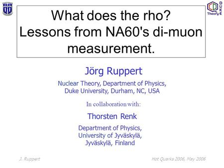 J. RuppertHot Quarks 2006, May 2006 What does the rho? Lessons from NA60's di-muon measurement. Jörg Ruppert Nuclear Theory, Department of Physics, Duke.