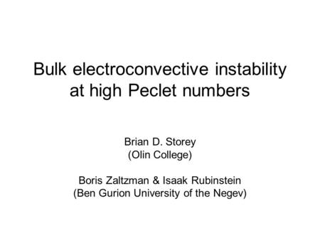 Bulk electroconvective instability at high Peclet numbers Brian D. Storey (Olin College) Boris Zaltzman & Isaak Rubinstein (Ben Gurion University of the.