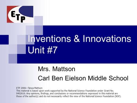 Inventions & Innovations Unit #7 Mrs. Mattson Carl Ben Eielson Middle School ETP 2006—Tanya Mattson This material is based upon work supported by the National.