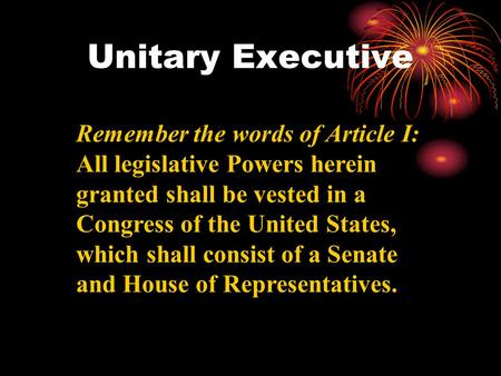 Unitary Executive Remember the words of Article I: All legislative Powers herein granted shall be vested in a Congress of the United States, which shall.