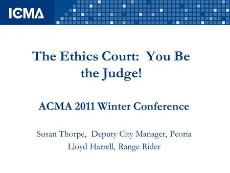 The Ethics Court: You Be the Judge! ACMA 2011 Winter Conference Susan Thorpe, Deputy City Manager, Peoria Lloyd Harrell, Range Rider.