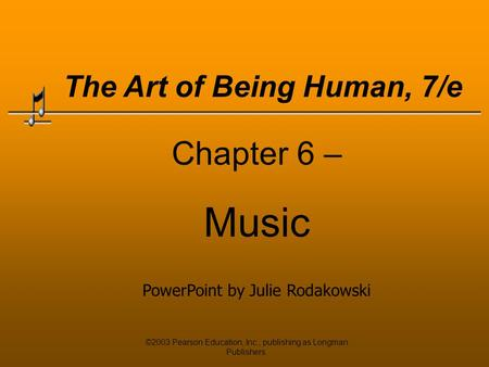 ©2003 Pearson Education, Inc., publishing as Longman Publishers. Chapter 6 – Music PowerPoint by Julie Rodakowski The Art of Being Human, 7/e.