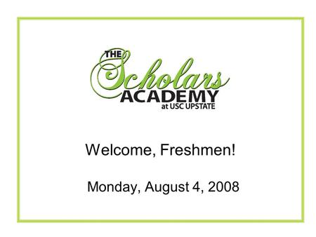 Monday, August 4, 2008 Welcome, Freshmen!. The Scholars Academy Mission The mission of the Scholars Academy is to attract and graduate students with a.