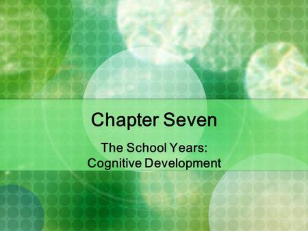 Chapter Seven The School Years: Cognitive Development.