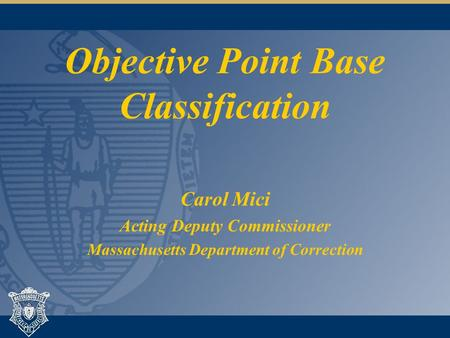 Objective Point Base Classification Carol Mici Acting Deputy Commissioner Massachusetts Department of Correction.
