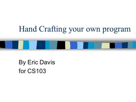 Hand Crafting your own program By Eric Davis for CS103.