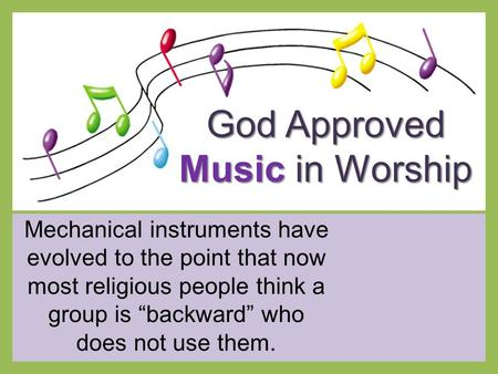 "God Approved Music in Worship Mechanical instruments have evolved to the point that now most religious people think a group is ""backward"" who does not."