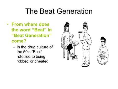 "The Beat Generation From where does the word ""Beat"" in ""Beat Generation"" come? In the drug culture of the 50's ""Beat"" referred to being robbed or cheated."