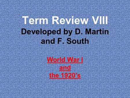Term Review VIII Developed by D. Martin and F. South World War I and the 1920's.
