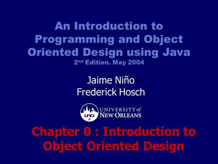 An Introduction to Programming and Object Oriented Design using Java 2 nd Edition. May 2004 Jaime Niño Frederick Hosch Chapter 0 : Introduction to Object.