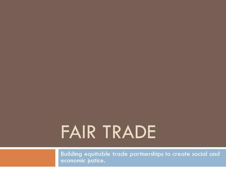 FAIR TRADE Building equitable trade partnerships to create social and economic justice.