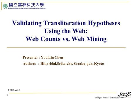 Intelligent Database Systems Lab 國立雲林科技大學 National Yunlin University of Science and Technology 1 Validating Transliteration Hypotheses Using the Web: Web.