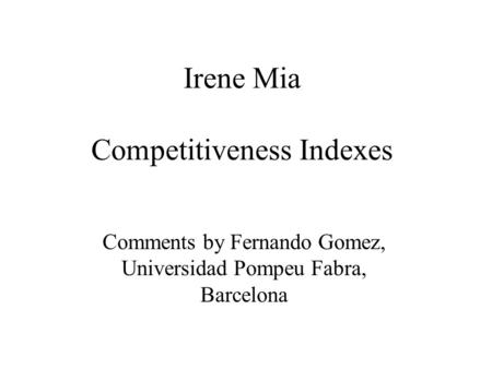 Irene Mia Competitiveness Indexes Comments by Fernando Gomez, Universidad Pompeu Fabra, Barcelona.