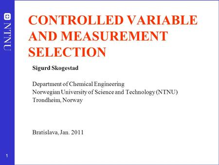 1 CONTROLLED VARIABLE AND MEASUREMENT SELECTION Sigurd Skogestad Department of Chemical Engineering Norwegian University of Science and Technology (NTNU)