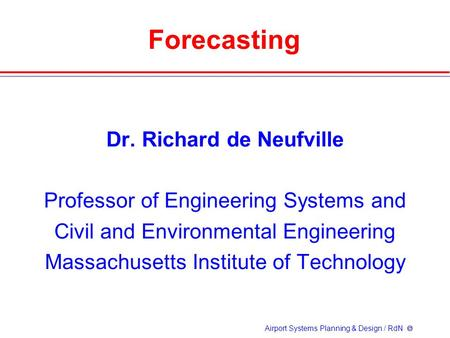 Airport Systems Planning & Design / RdN  Forecasting Dr. Richard de Neufville Professor of Engineering Systems and Civil and Environmental Engineering.