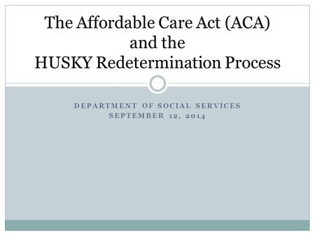 DEPARTMENT OF SOCIAL SERVICES SEPTEMBER 12, 2014 The Affordable Care Act (ACA) and the HUSKY Redetermination Process.