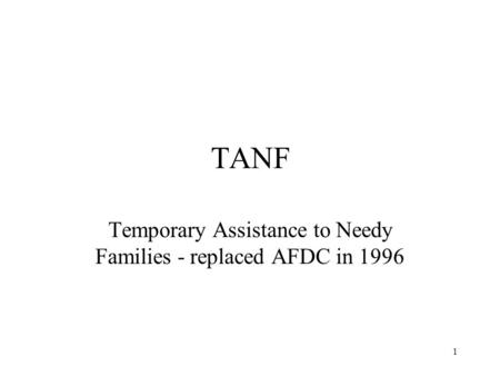 1 TANF Temporary Assistance to Needy Families - replaced AFDC in 1996.