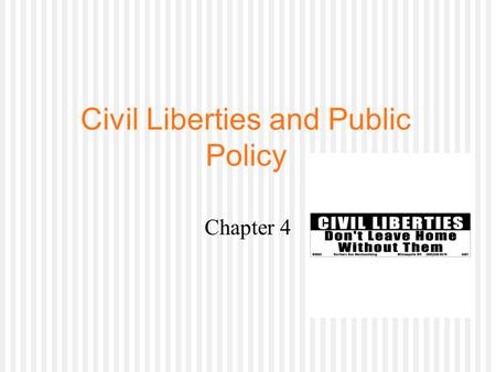 Civil Liberties and Public Policy Chapter 4. The Politics of Civil Liberties  Civil liberties: protections the Constitution provides against the abuse.