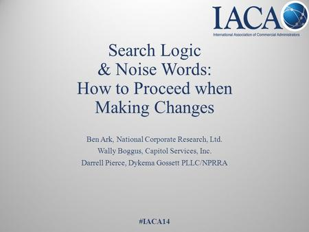 Search Logic & Noise Words: How to Proceed when Making Changes Ben Ark, National Corporate Research, Ltd. Wally Boggus, Capitol Services, Inc. Darrell.