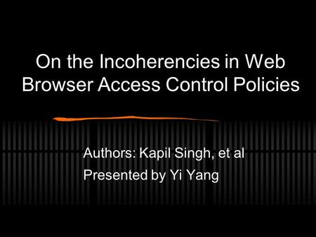 On the Incoherencies in Web Browser Access Control Policies Authors: Kapil Singh, et al Presented by Yi Yang.