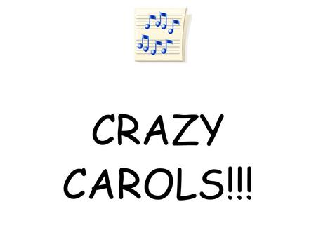 CRAZY CAROLS!!!. CRAZY CAROLS 1.NOISY DAY= Silent Night 2.WHAT ADULT WAS THAT? 3.CLARABELLE THE GREEN-TAILED COW 4.DISREGARD THE UNOFFICIAL DEVIL SPEAK.