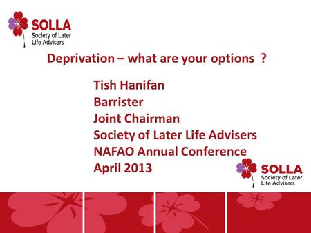 Deprivation – what are your options ? Tish Hanifan Barrister Joint Chairman Society of Later Life Advisers NAFAO Annual Conference April 2013.