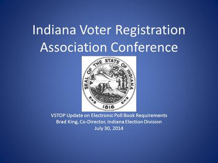Indiana Voter Registration Association Conference VSTOP Update on Electronic Poll Book Requirements Brad King, Co-Director, Indiana Election Division July.