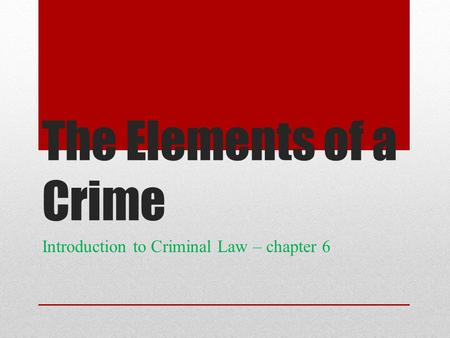 The Elements of a Crime Introduction to Criminal Law – chapter 6.