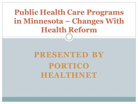 PRESENTED BY PORTICO HEALTHNET Public Health Care Programs in Minnesota – Changes With Health Reform.